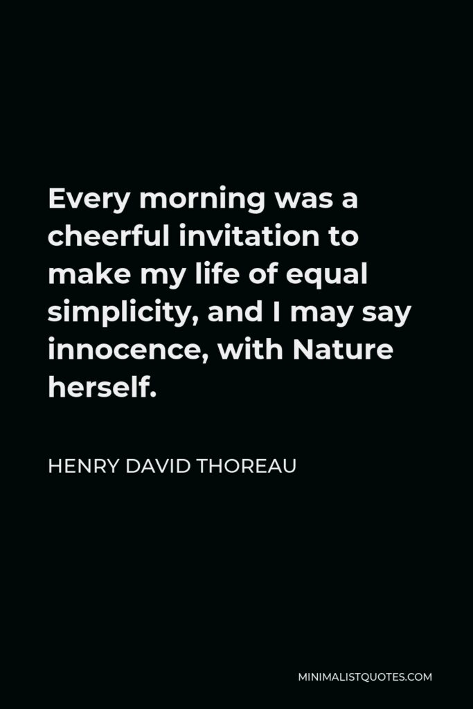 Henry David Thoreau Quote - Every morning was a cheerful invitation to make my life of equal simplicity, and I may say innocence, with Nature herself.
