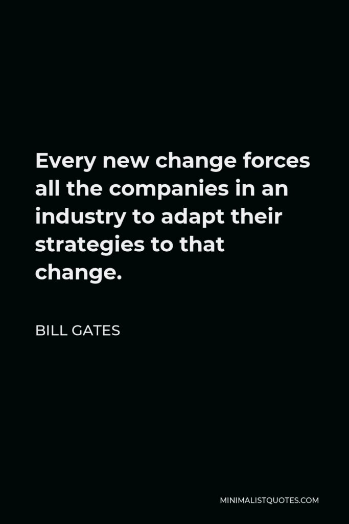 Bill Gates Quote - Every new change forces all the companies in an industry to adapt their strategies to that change.