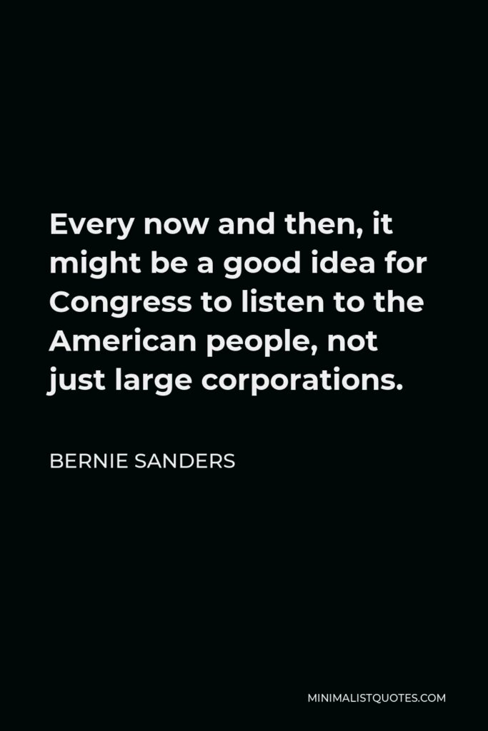 Bernie Sanders Quote - Every now and then, it might be a good idea for Congress to listen to the American people, not just large corporations.