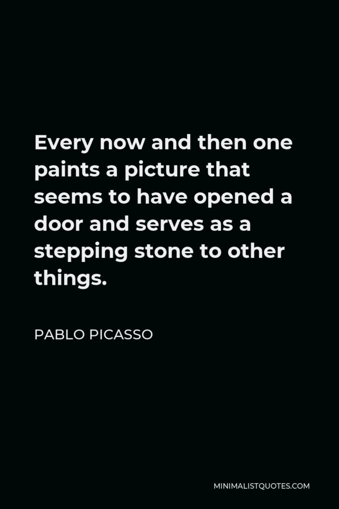 Pablo Picasso Quote - Every now and then one paints a picture that seems to have opened a door and serves as a stepping stone to other things.
