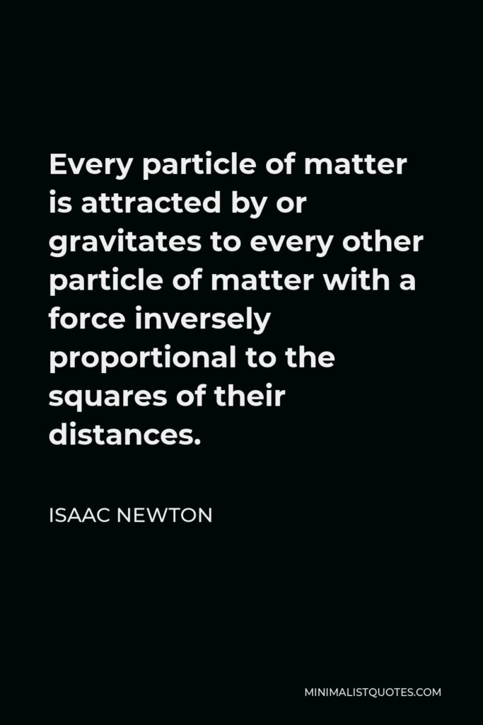 Isaac Newton Quote - Every particle of matter is attracted by or gravitates to every other particle of matter with a force inversely proportional to the squares of their distances.