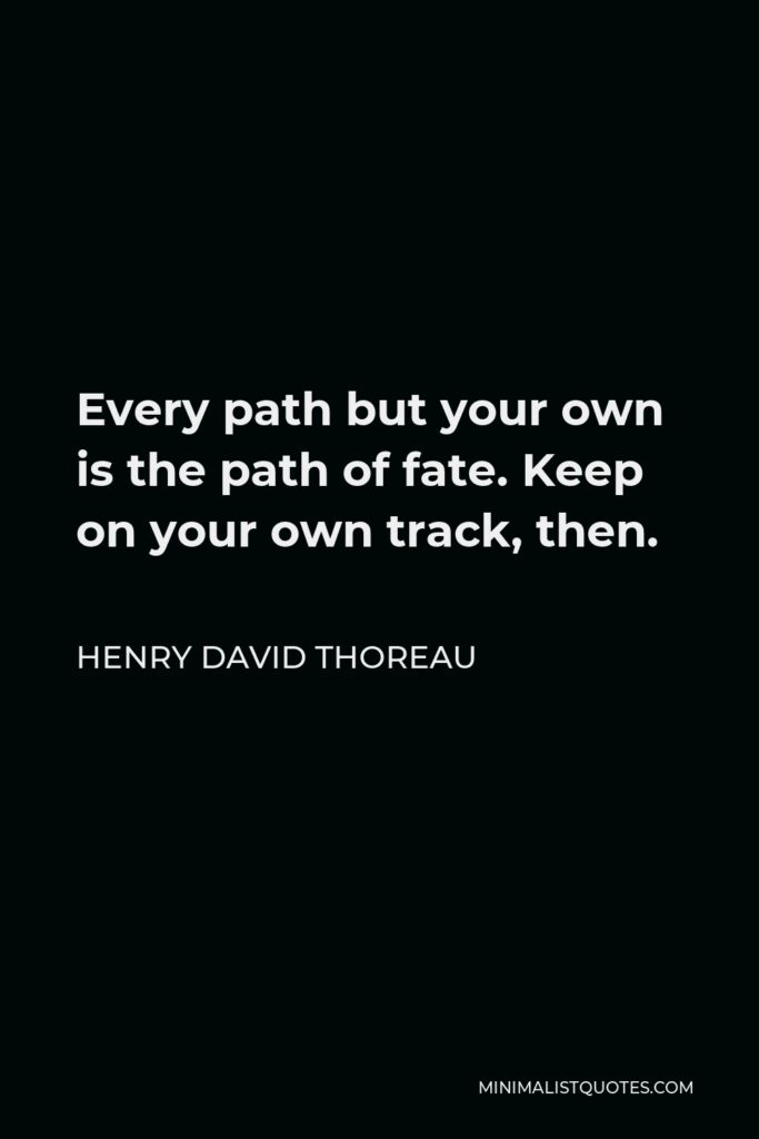 Henry David Thoreau Quote - Every path but your own is the path of fate. Keep on your own track, then.