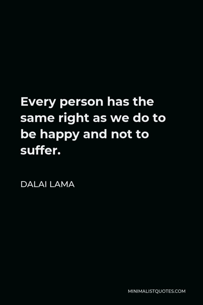 Dalai Lama Quote - Every person has the same right as we do to be happy and not to suffer.