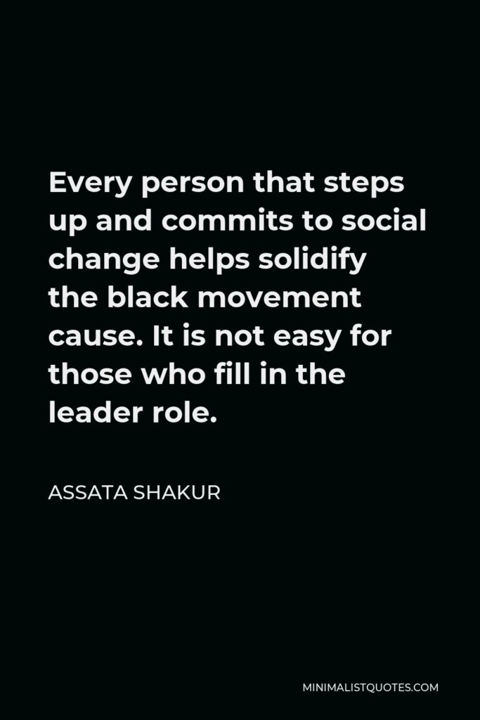 Assata Shakur Quote - Every person that steps up and commits to social change helps solidify the black movement cause. It is not easy for those who fill in the leader role.