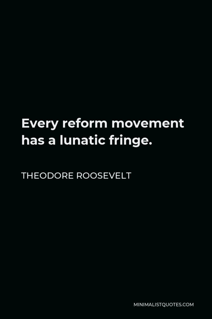 Theodore Roosevelt Quote - Every reform movement has a lunatic fringe.