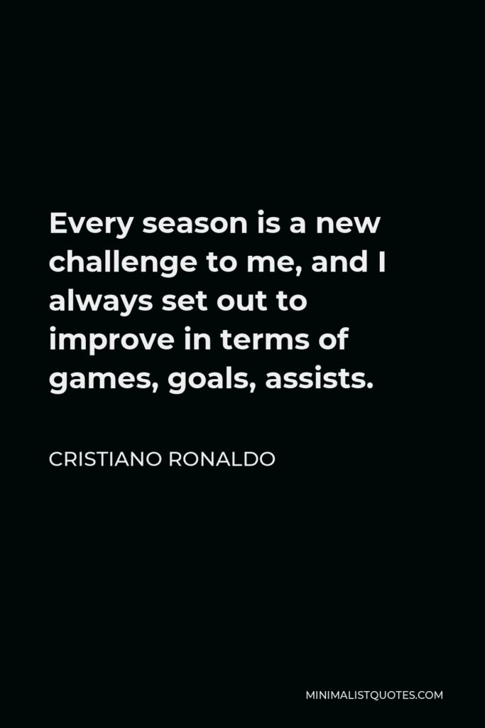 Cristiano Ronaldo Quote - Every season is a new challenge to me, and I always set out to improve in terms of games, goals, assists.