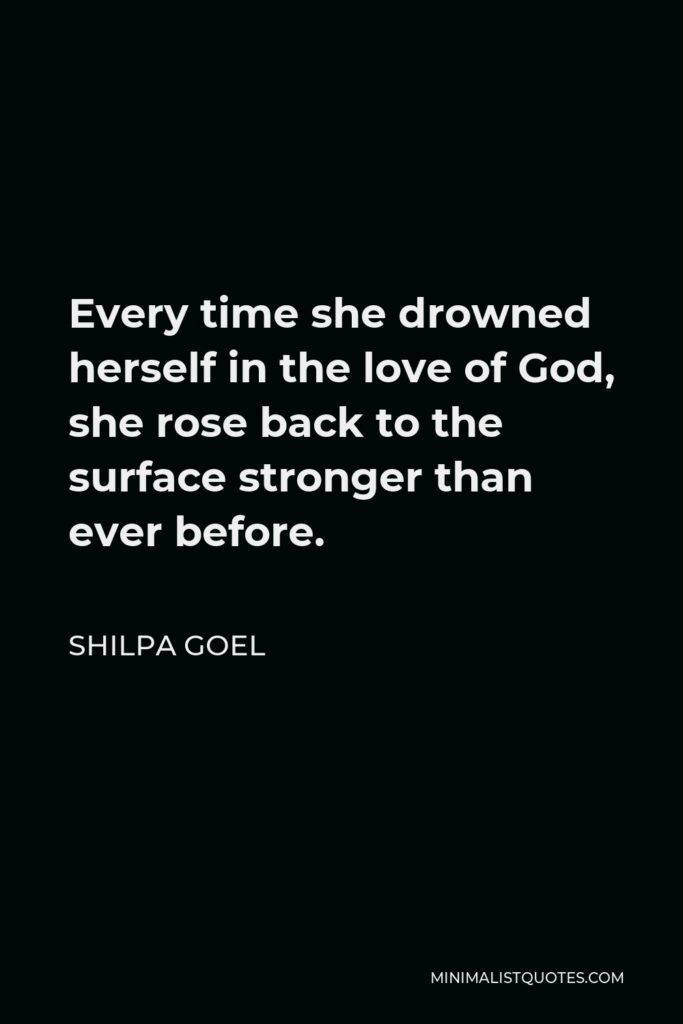Shilpa Goel Quote - Every time she drowned herself in the love of God, she rose back to the surface stronger than ever before.
