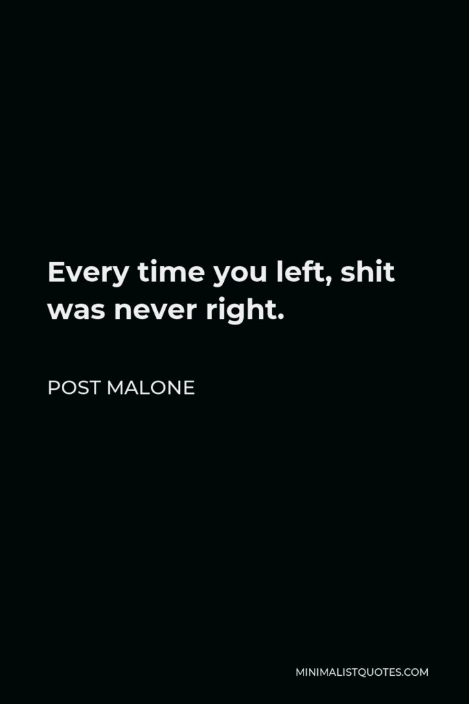 Post Malone Quote - Every time you left, shit was never right.