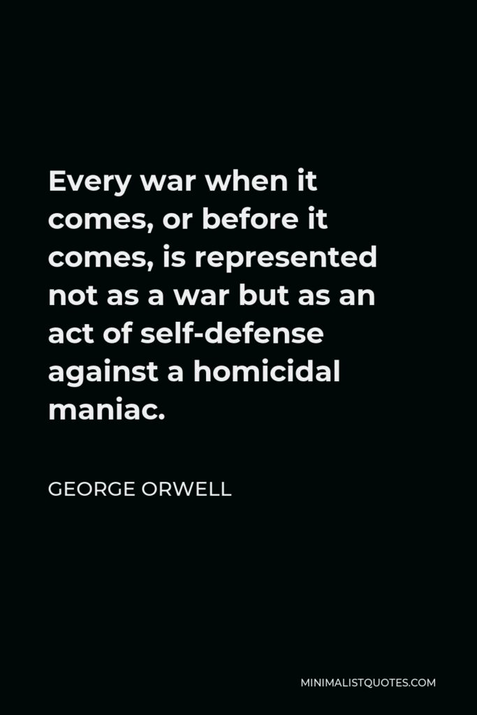 George Orwell Quote - Every war when it comes, or before it comes, is represented not as a war but as an act of self-defense against a homicidal maniac.