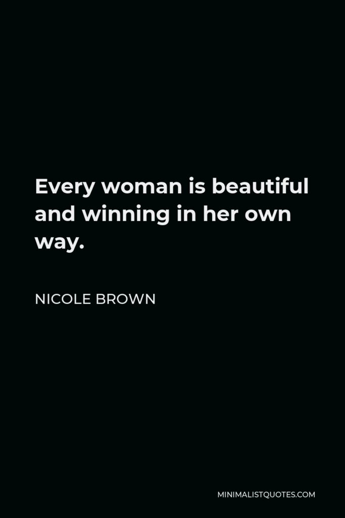 Nicole Brown Quote - Everywoman is beautiful and winning in her own way.