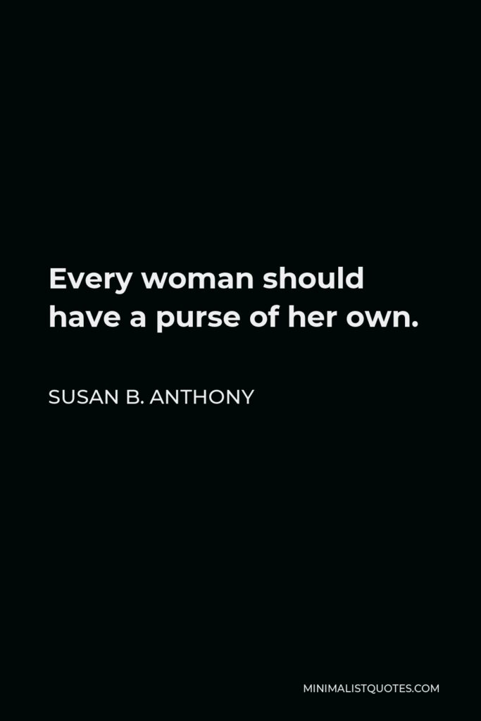 Susan B. Anthony Quote - Every woman should have a purse of her own.