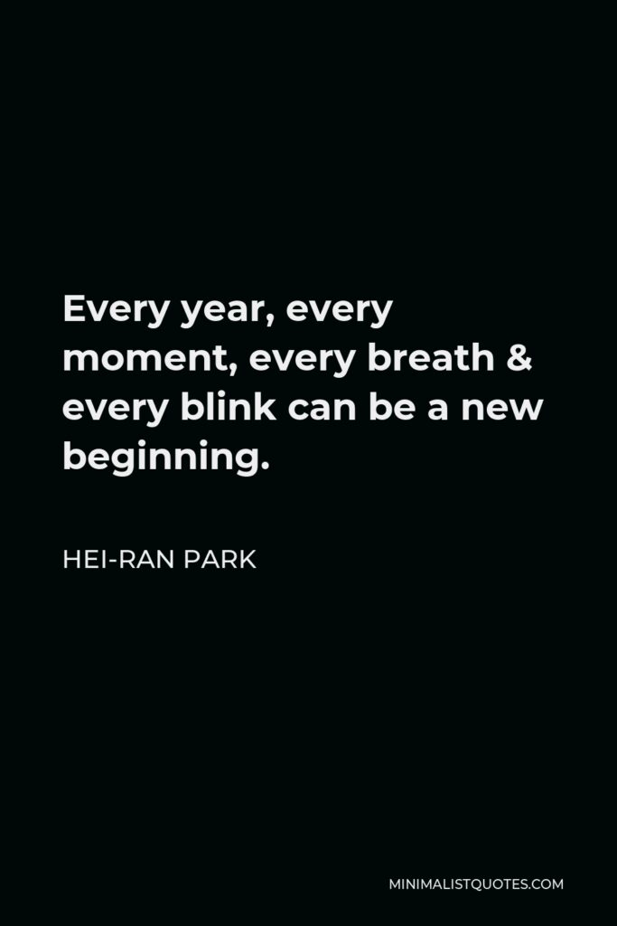 Hei-Ran Park Quote - Every year, every moment, every breath & every blink can be a new beginning.