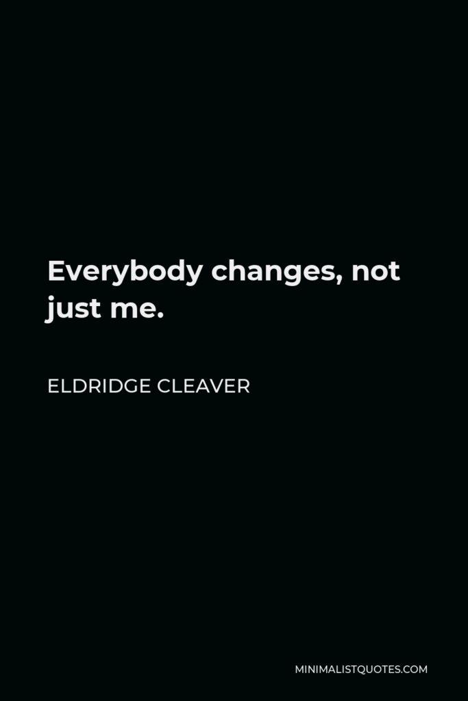 Eldridge Cleaver Quote - Everybody changes, not just me.