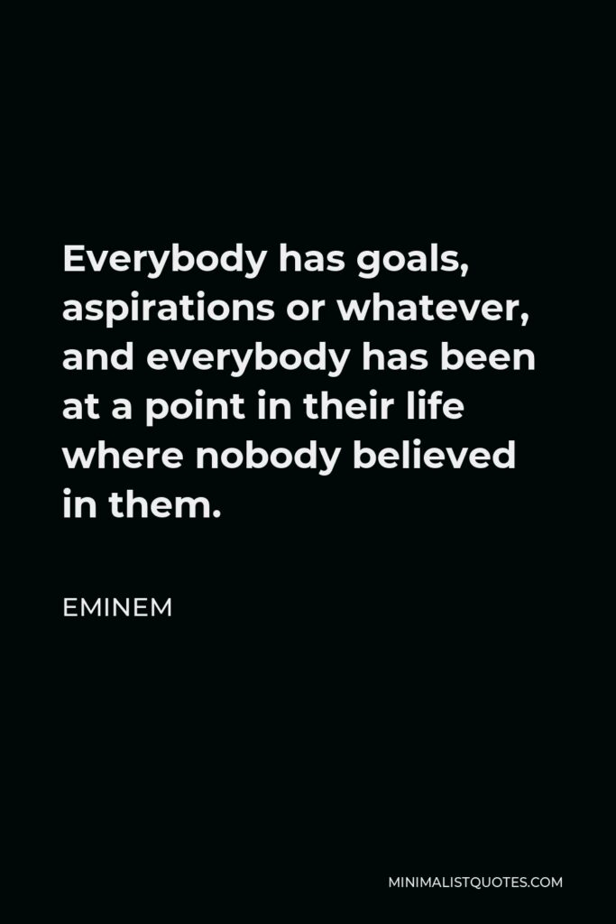 Eminem Quote - Everybody has goals, aspirations or whatever, and everybody has been at a point in their life where nobody believed in them.