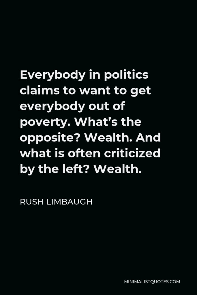 Rush Limbaugh Quote - Everybody in politics claims to want to get everybody out of poverty. What's the opposite? Wealth. And what is often criticized by the left? Wealth.