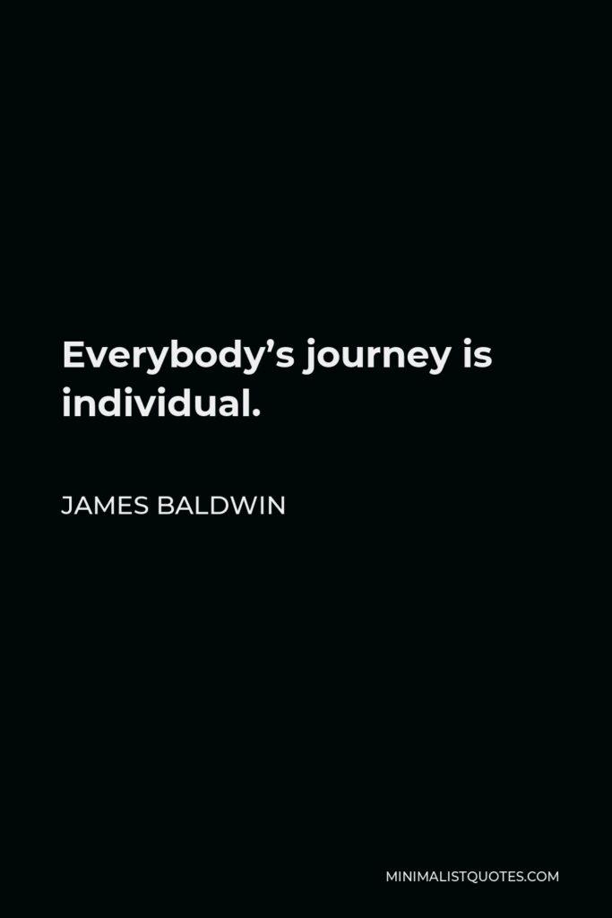 James Baldwin Quote - Everybody's journey is individual.