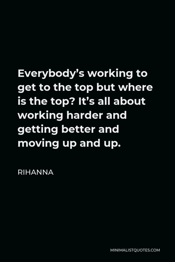 Rihanna Quote - Everybody's working to get to the top but where is the top? It's all about working harder and getting better and moving up and up.