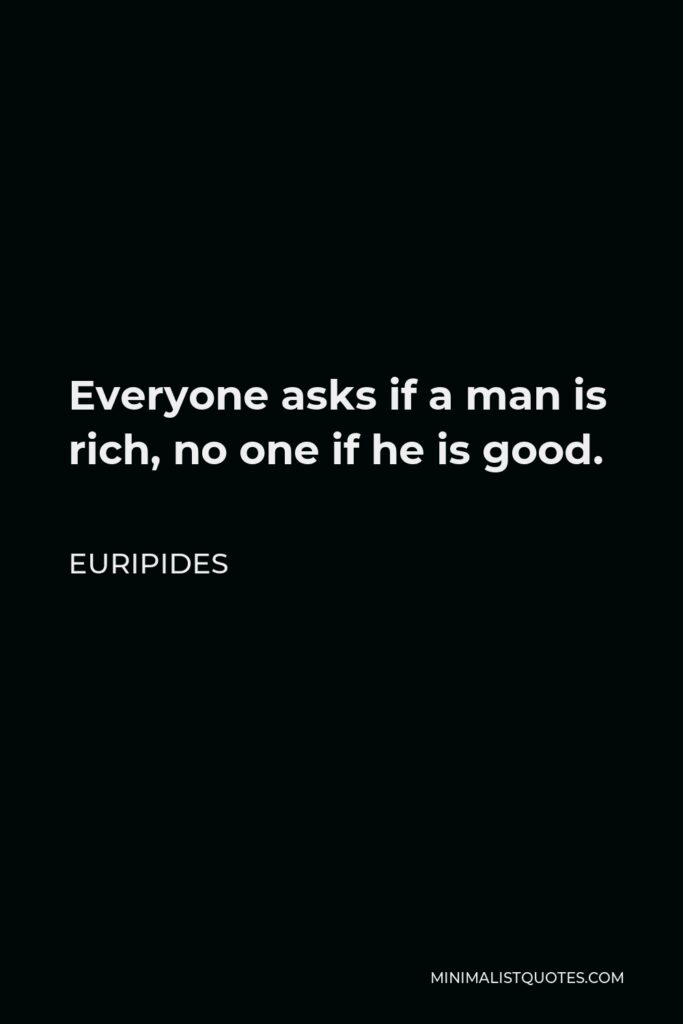 Euripides Quote - Everyone asks if a man is rich, no one if he is good.