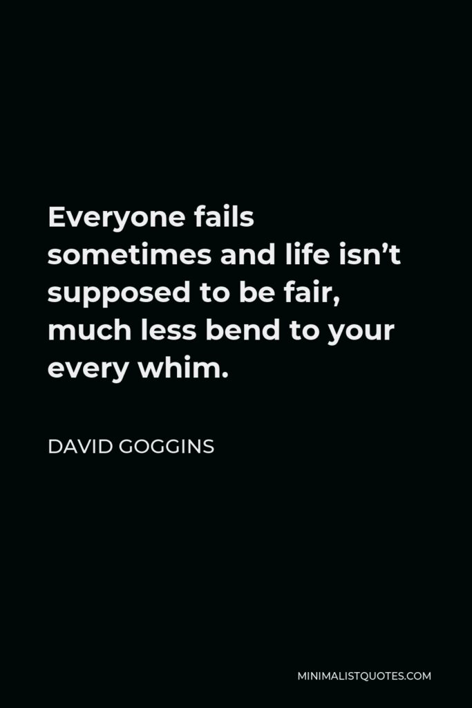 David Goggins Quote - Everyone fails sometimes and life isn't supposed to be fair, much less bend to your every whim.
