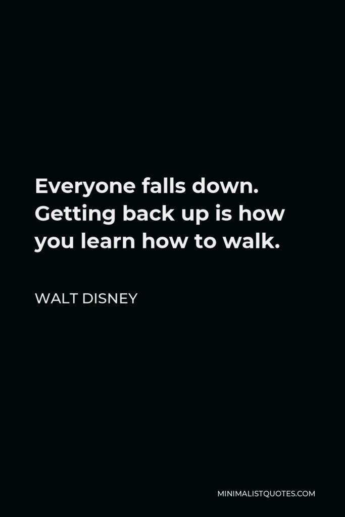 Walt Disney Quote - Everyone falls down. Getting back up is how you learn how to walk.