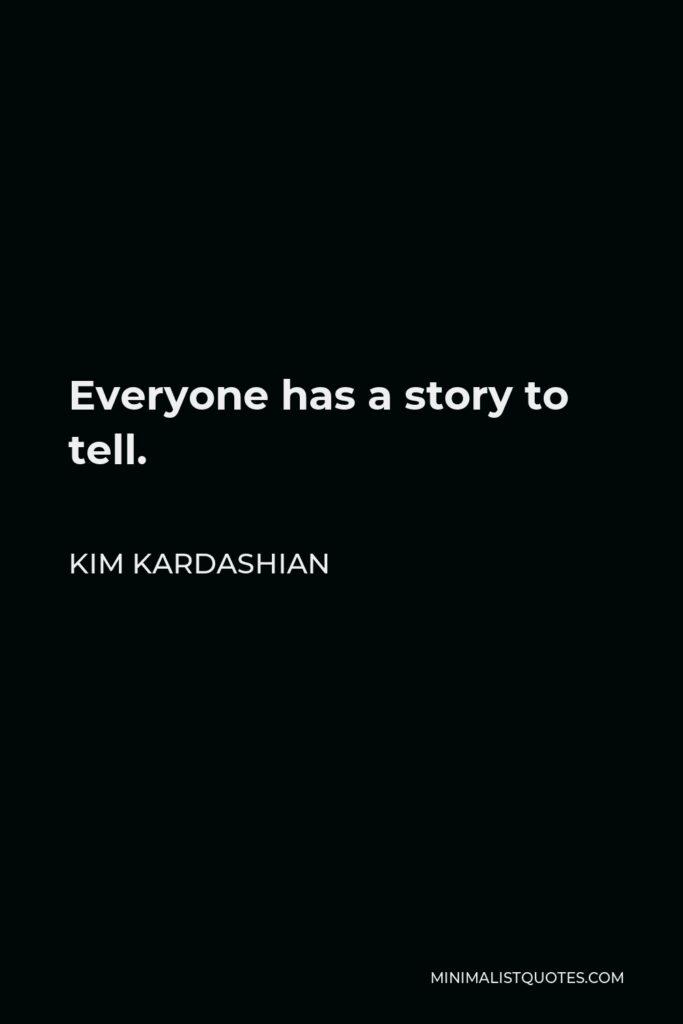 Kim Kardashian Quote - Everyone has a story to tell.