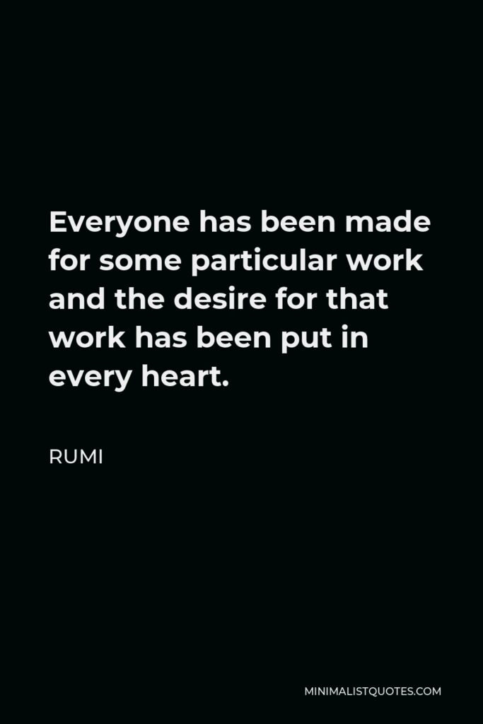 Rumi Quote - Everyone has been made for some particular work and the desire for that work has been put in every heart.