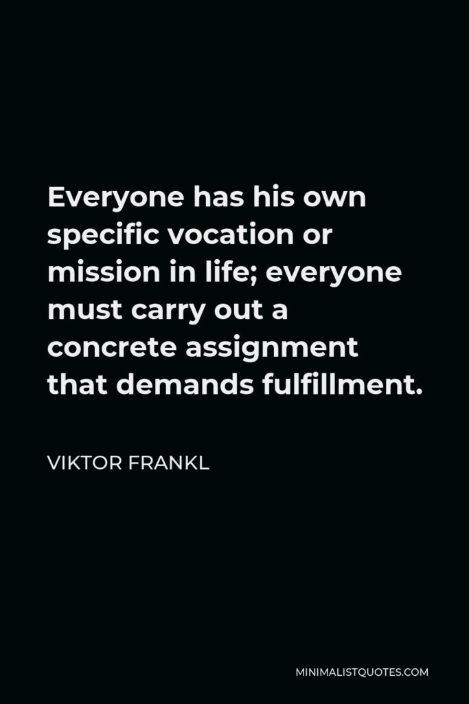 Viktor Frankl Quote - Everyone has his own specific vocation or mission in life; everyone must carry out a concrete assignment that demands fulfillment.