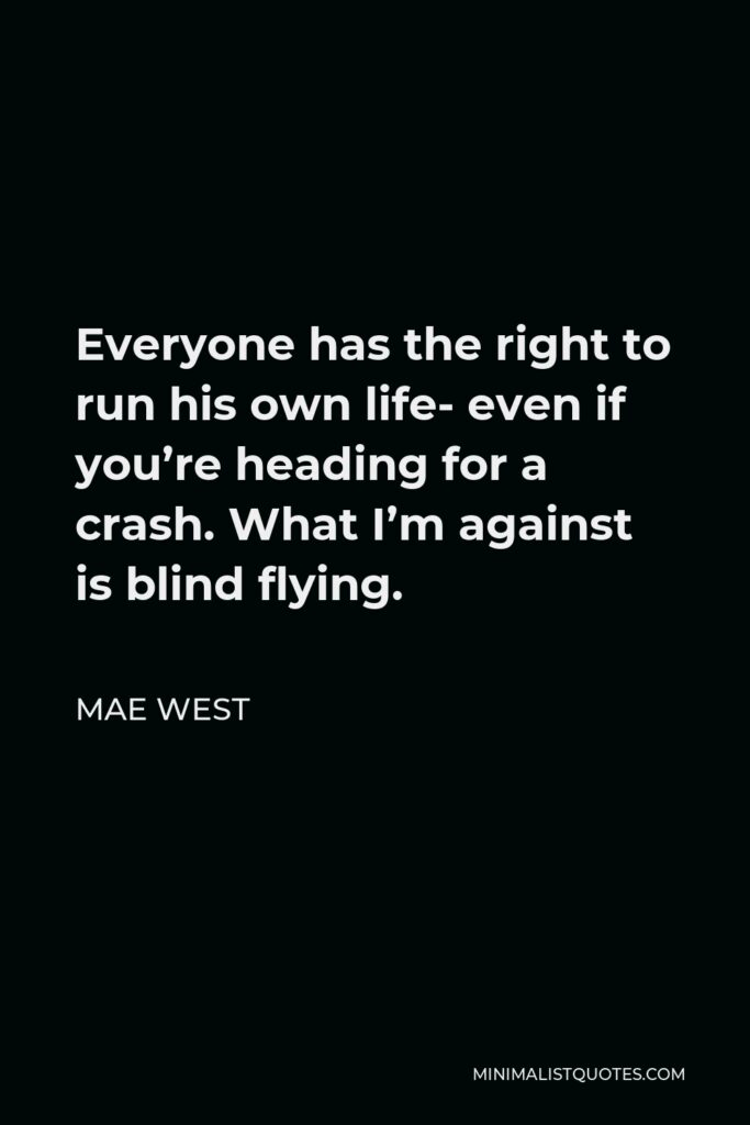Mae West Quote - Everyone has the right to run his own life- even if you're heading for a crash. What I'm against is blind flying.