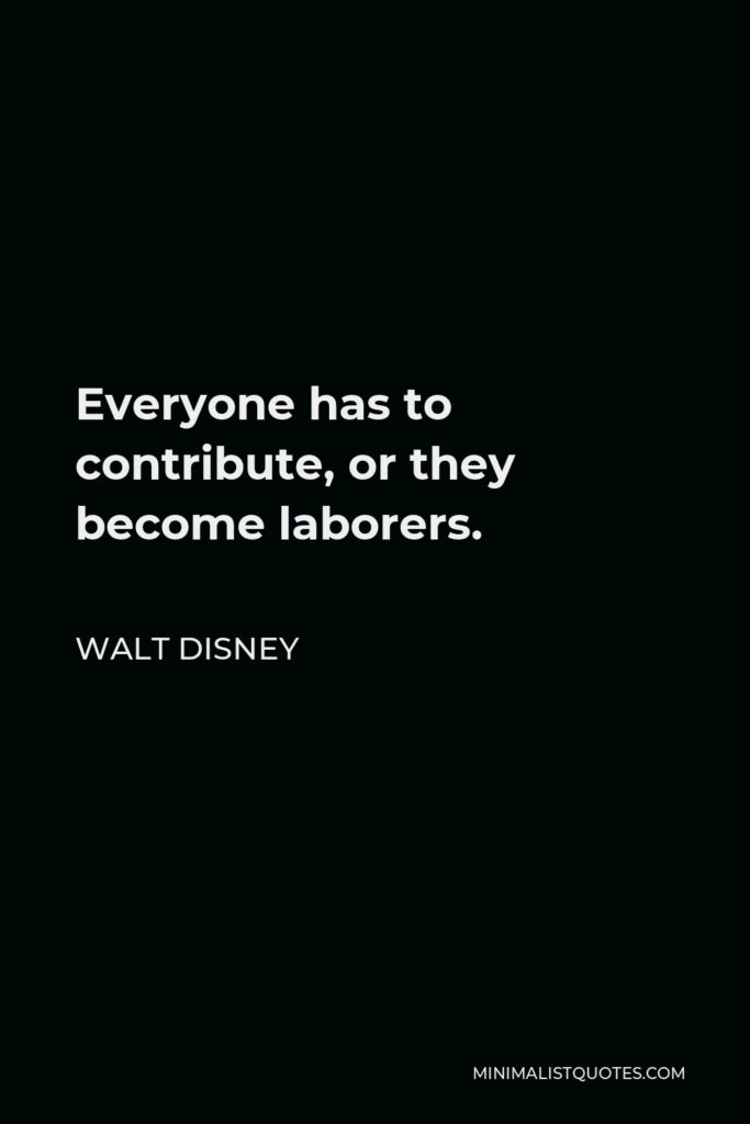 Walt Disney Quote - Everyone has to contribute, or they become laborers.