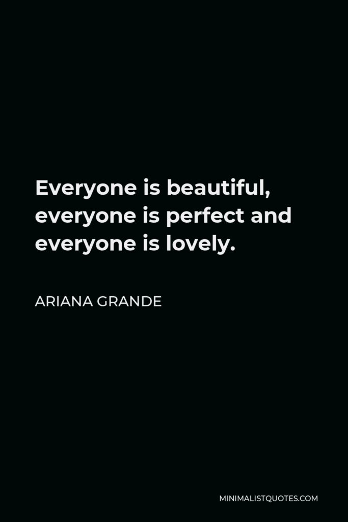 Ariana Grande Quote - Everyone is beautiful, everyone is perfect and everyone is lovely.