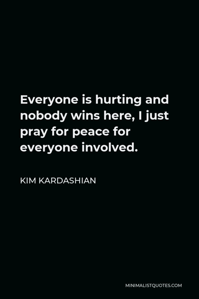 Kim Kardashian Quote - Everyone is hurting and nobody wins here, I just pray for peace for everyone involved.