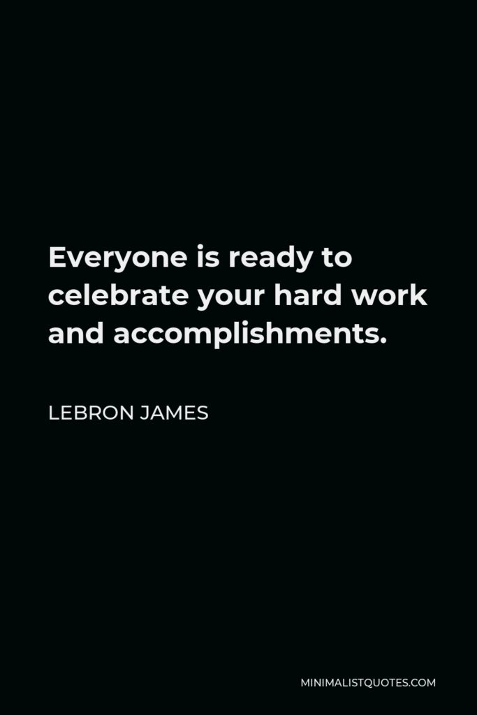 LeBron James Quote - Everyone is ready to celebrate your hard work and accomplishments.