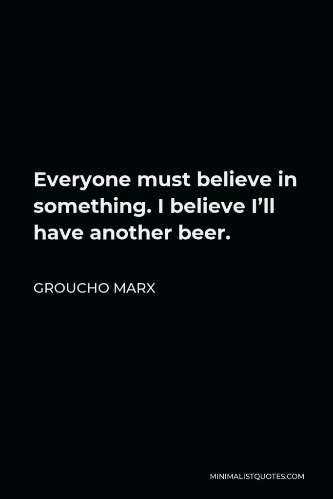 Groucho Marx Quote - Everyone must believe in something. I believe I'll have another beer.