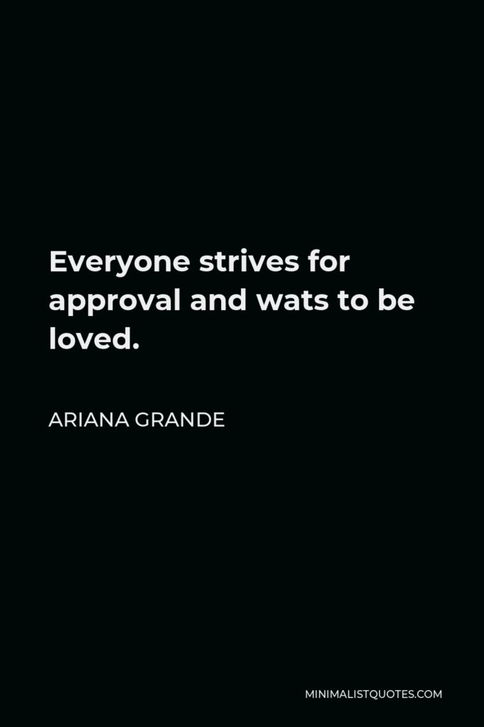 Ariana Grande Quote - Everyone strives for approval and wats to be loved.