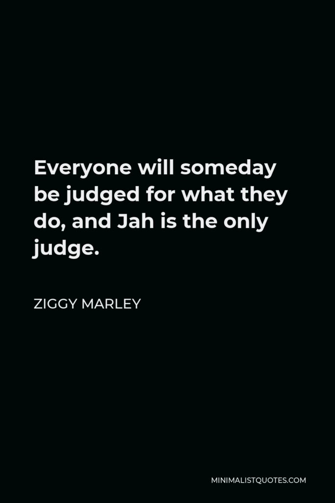 Ziggy Marley Quote - Everyone will someday be judged for what they do, and Jah is the only judge.