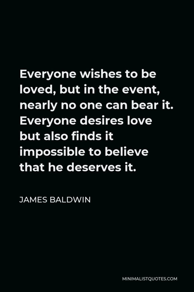 James Baldwin Quote: Everyone wishes to be loved, but in the event, nearly no one can bear it. Everyone desires love but also finds it impossible to believe that he deserves it.