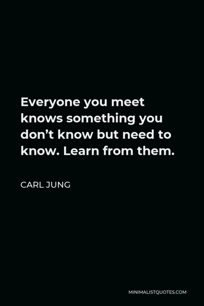Carl Jung Quote - Everyone you meet knows something you don't know but need to know. Learn from them.