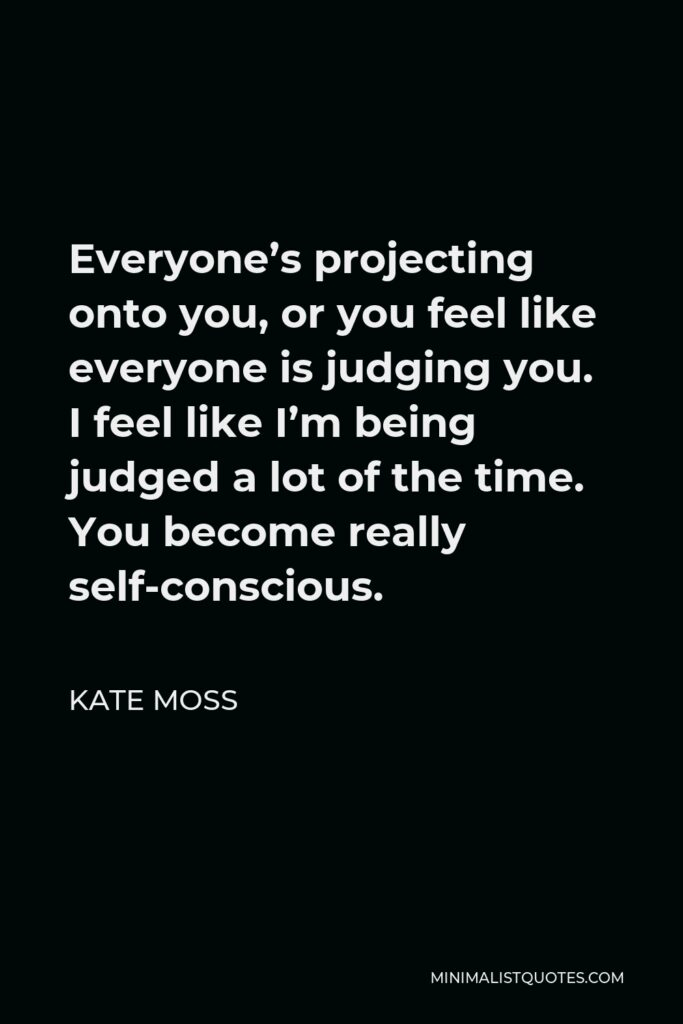 Kate Moss Quote - Everyone's projecting onto you, or you feel like everyone is judging you. I feel like I'm being judged a lot of the time. You become really self-conscious.