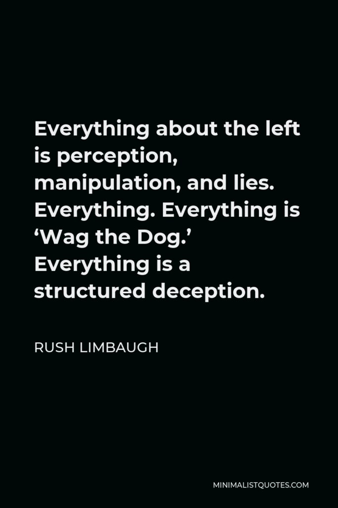 Rush Limbaugh Quote - Everything about the left is perception, manipulation, and lies. Everything. Everything is 'Wag the Dog.' Everything is a structured deception.