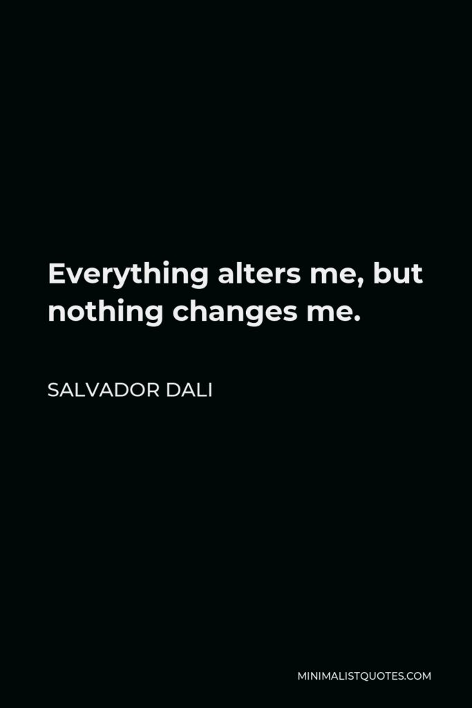 Salvador Dali Quote - Everything alters me, but nothing changes me.