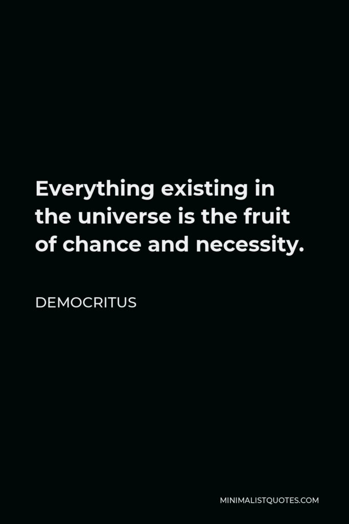 Democritus Quote - Everything existing in the universe is the fruit of chance and necessity.