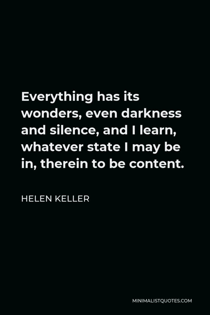 Helen Keller Quote - Everything has its wonders, even darkness and silence, and I learn, whatever state I may be in, therein to be content.