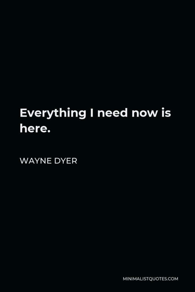 Wayne Dyer Quote - Everything I need now is here.