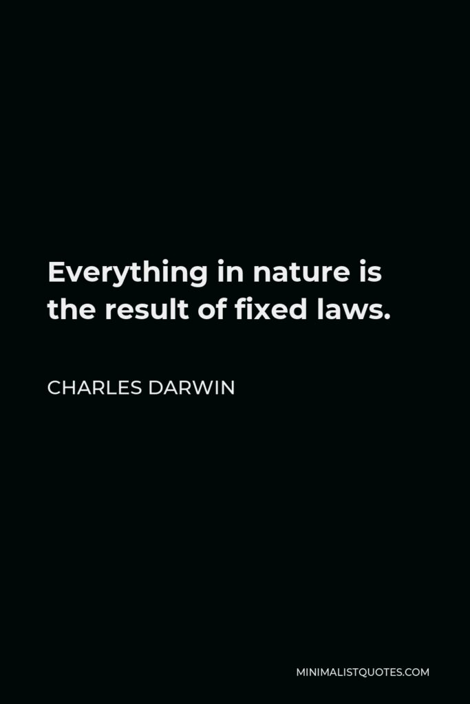 Charles Darwin Quote - Everything in nature is the result of fixed laws.