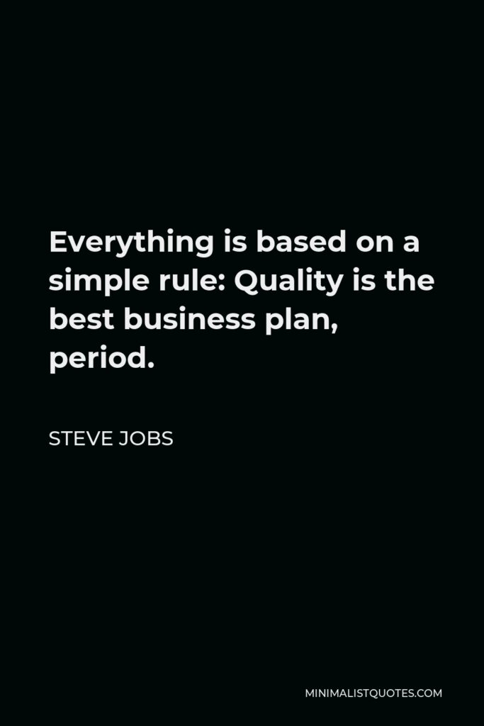 Steve Jobs Quote - Everything is based on a simple rule: Quality is the best business plan, period.