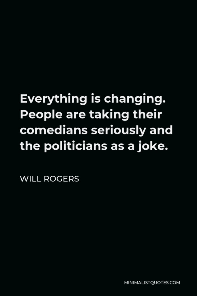 Will Rogers Quote - Everything is changing. People are taking their comedians seriously and the politicians as a joke.