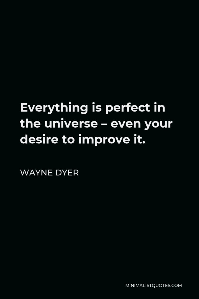 Wayne Dyer Quote - Everything is perfect in the universe – even your desire to improve it.