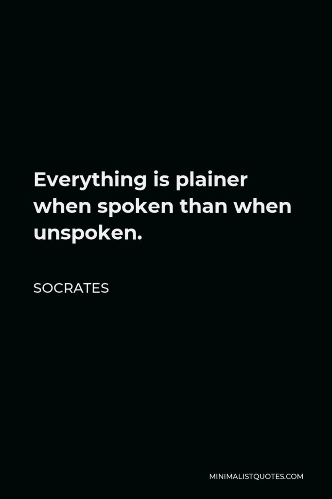Socrates Quote - Everything is plainer when spoken than when unspoken.