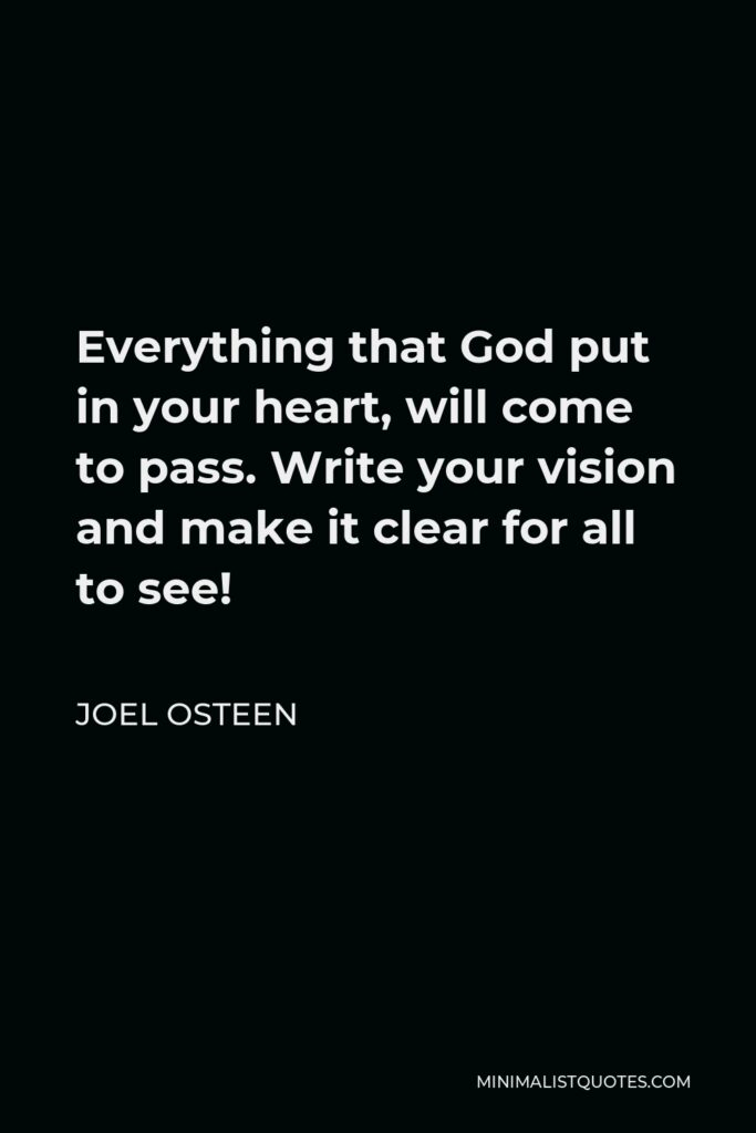 Joel Osteen Quote - Everything that God put in your heart, will come to pass. Write your vision and make it clear for all to see!