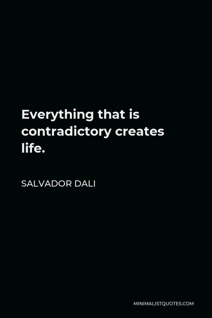 Salvador Dali Quote - Everything that is contradictory creates life.